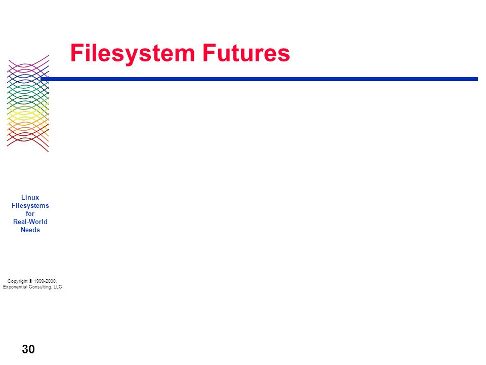 Copyright © 1999-2000, Exponential Consulting, LLC Linux Filesystems for Real-World Needs 30 Filesystem Futures