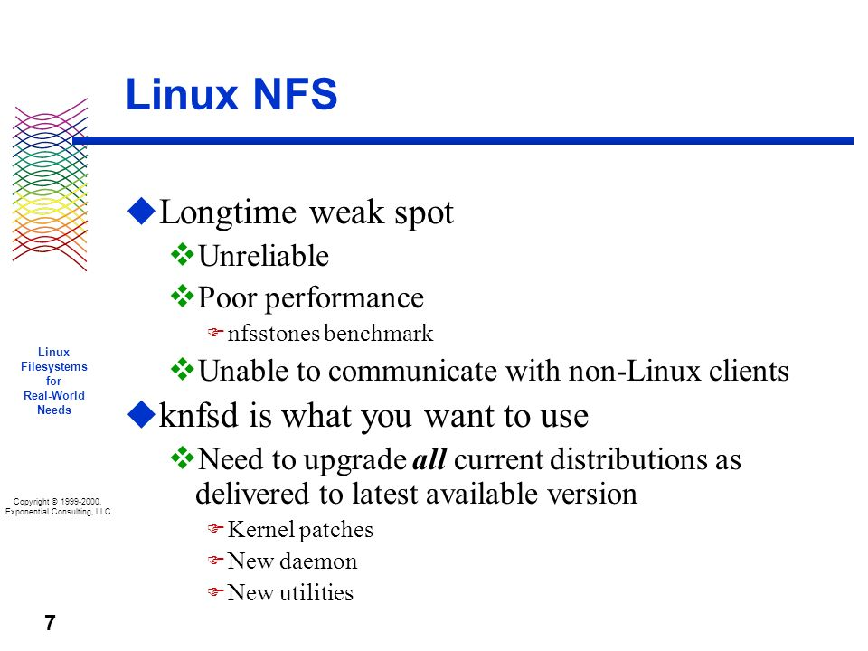 Copyright © 1999-2000, Exponential Consulting, LLC Linux Filesystems for Real-World Needs 7 Linux NFS u Longtime weak spot v Unreliable v Poor performance F nfsstones benchmark v Unable to communicate with non-Linux clients u knfsd is what you want to use v Need to upgrade all current distributions as delivered to latest available version F Kernel patches F New daemon F New utilities