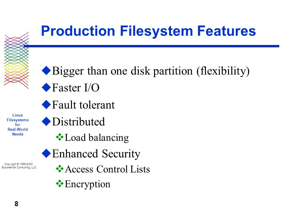 Copyright © 1999-2000, Exponential Consulting, LLC Linux Filesystems for Real-World Needs 8 Production Filesystem Features u Bigger than one disk partition (flexibility) u Faster I/O u Fault tolerant u Distributed v Load balancing u Enhanced Security v Access Control Lists v Encryption