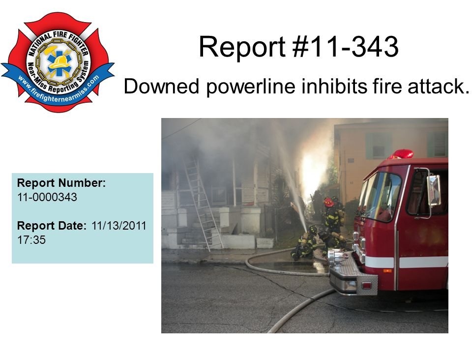 Report #11-343 Downed powerline inhibits fire attack. Report Number: 11-0000343 Report Date: 11/13/2011 17:35