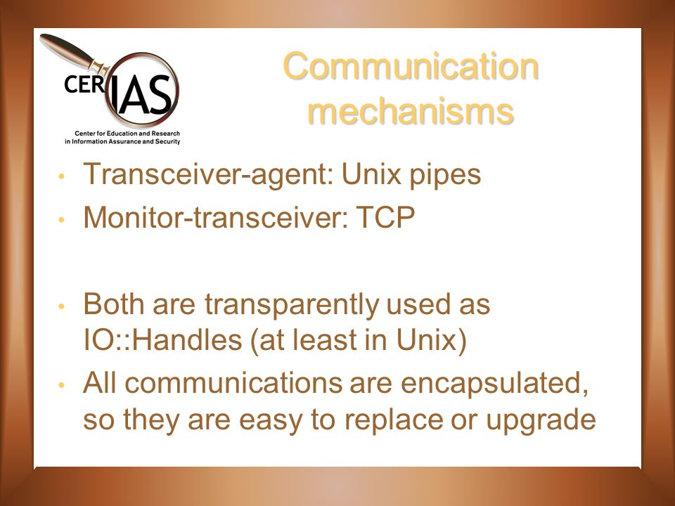 Communication mechanisms Transceiver-agent: Unix pipes Monitor-transceiver: TCP Both are transparently used as IO::Handles (at least in Unix) All communications are encapsulated, so they are easy to replace or upgrade