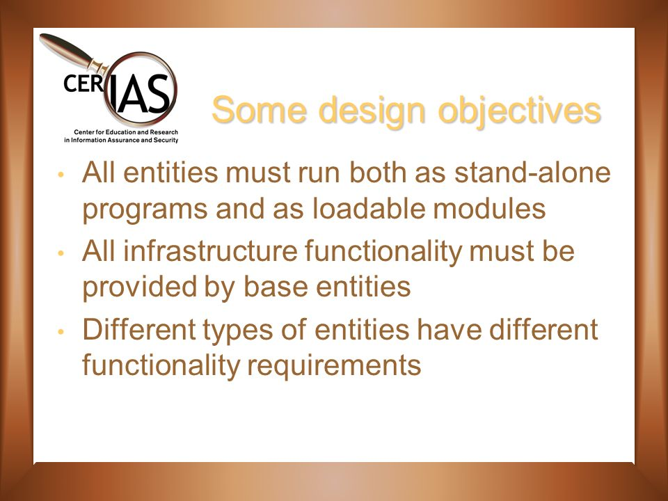 Some design objectives All entities must run both as stand-alone programs and as loadable modules All infrastructure functionality must be provided by base entities Different types of entities have different functionality requirements