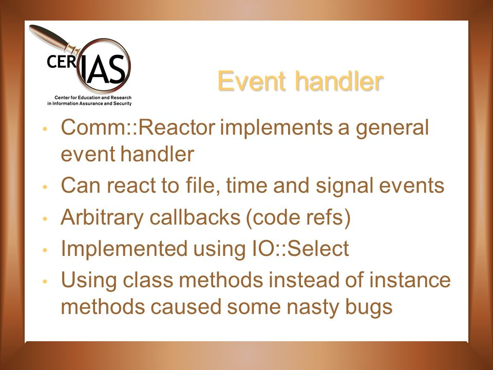 Event handler Comm::Reactor implements a general event handler Can react to file, time and signal events Arbitrary callbacks (code refs) Implemented using IO::Select Using class methods instead of instance methods caused some nasty bugs