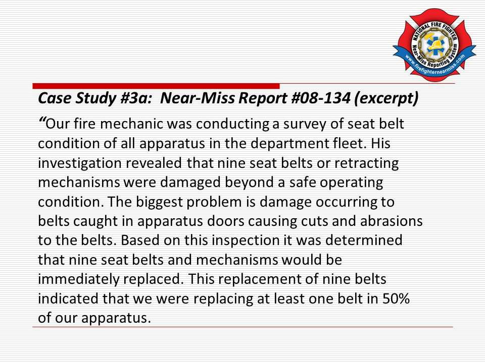 Case Study #3a: Near-Miss Report # (excerpt) Our fire mechanic was conducting a survey of seat belt condition of all apparatus in the department fleet.