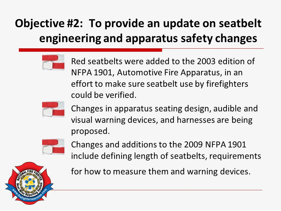 Objective #2: To provide an update on seatbelt engineering and apparatus safety changes Red seatbelts were added to the 2003 edition of NFPA 1901, Automotive Fire Apparatus, in an effort to make sure seatbelt use by firefighters could be verified.