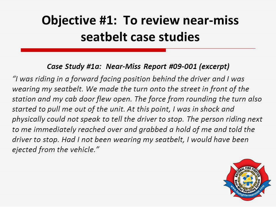 Objective #1: To review near-miss seatbelt case studies Case Study #1a: Near-Miss Report #09-001 (excerpt) I was riding in a forward facing position behind the driver and I was wearing my seatbelt.