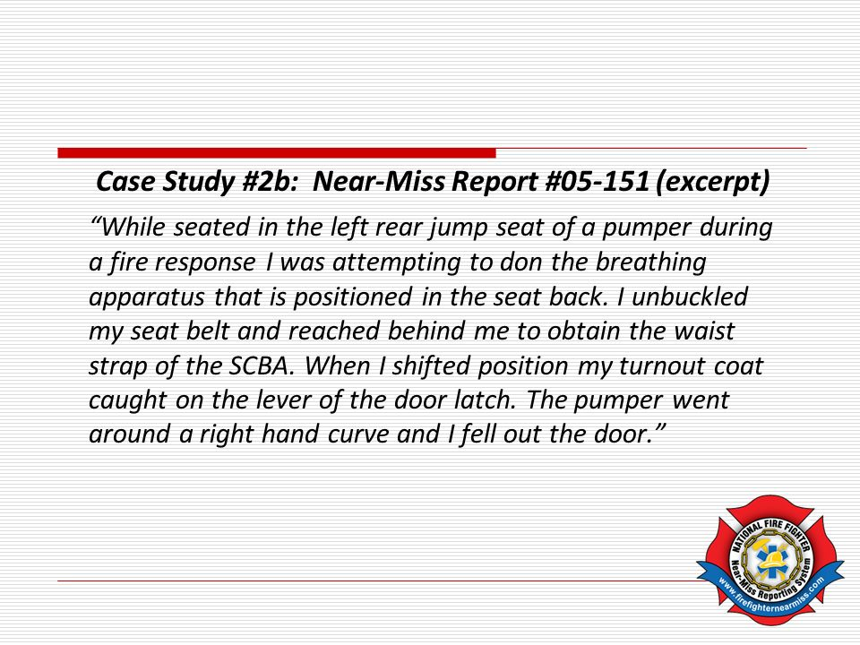 Case Study #2b: Near-Miss Report #05-151 (excerpt) While seated in the left rear jump seat of a pumper during a fire response I was attempting to don the breathing apparatus that is positioned in the seat back.