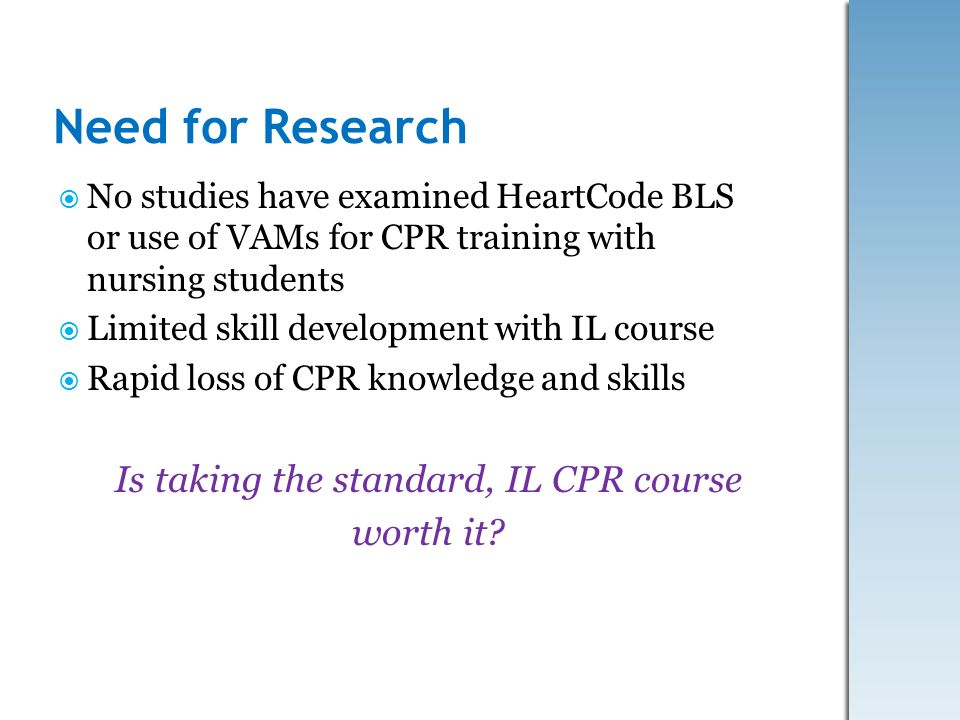 Need for Research No studies have examined HeartCode BLS or use of VAMs for CPR training with nursing students Limited skill development with IL cours