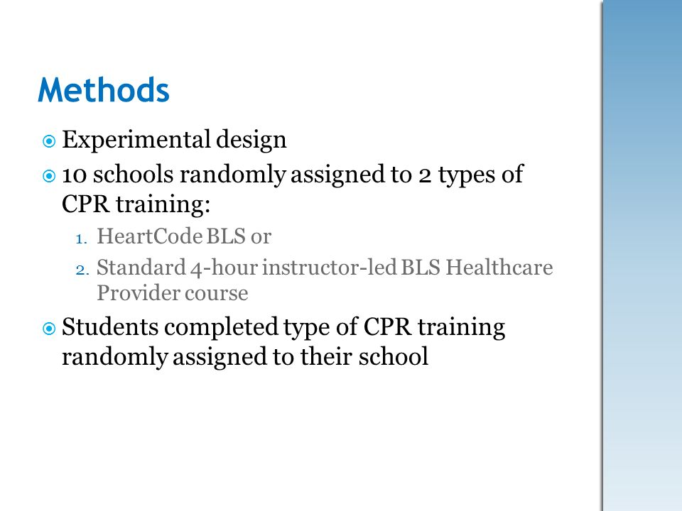 Methods Experimental design 10 schools randomly assigned to 2 types of CPR training: 1. HeartCode BLS or 2. Standard 4-hour instructor-led BLS Healthc