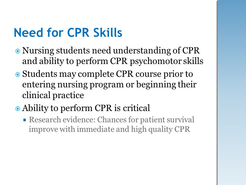 Need for CPR Skills Nursing students need understanding of CPR and ability to perform CPR psychomotor skills Students may complete CPR course prior to