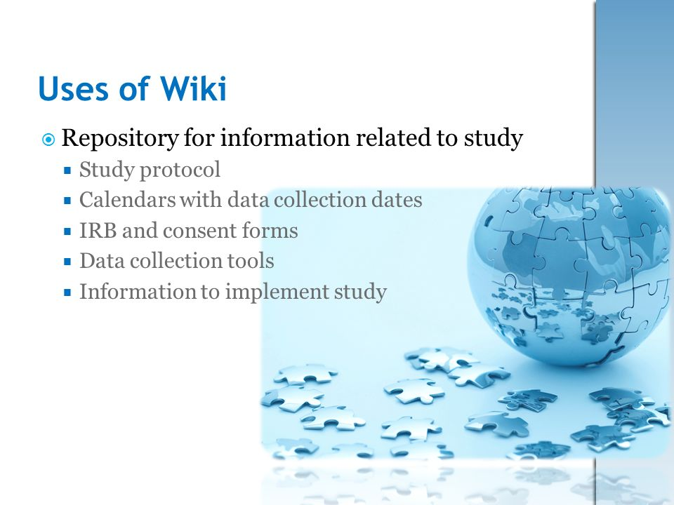 Uses of Wiki Repository for information related to study Study protocol Calendars with data collection dates IRB and consent forms Data collection too