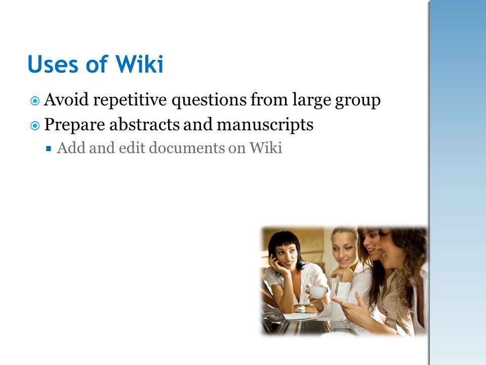 Uses of Wiki Avoid repetitive questions from large group Prepare abstracts and manuscripts Add and edit documents on Wiki