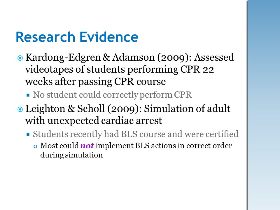 Research Evidence Kardong-Edgren & Adamson (2009): Assessed videotapes of students performing CPR 22 weeks after passing CPR course No student could c
