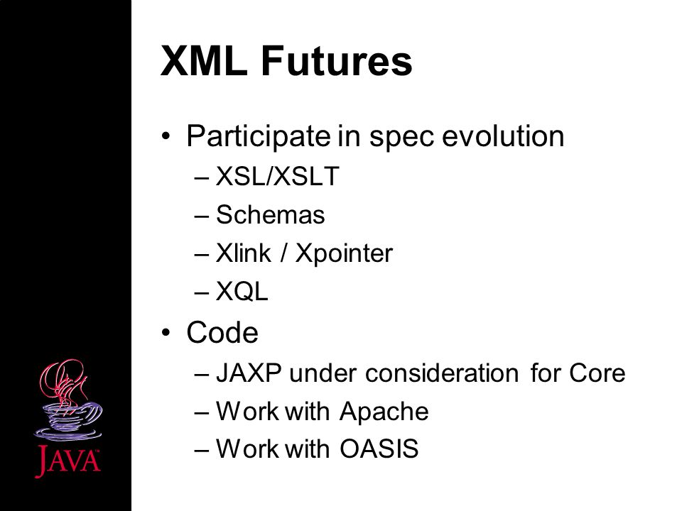 XML Futures Participate in spec evolution –XSL/XSLT –Schemas –Xlink / Xpointer –XQL Code –JAXP under consideration for Core –Work with Apache –Work with OASIS