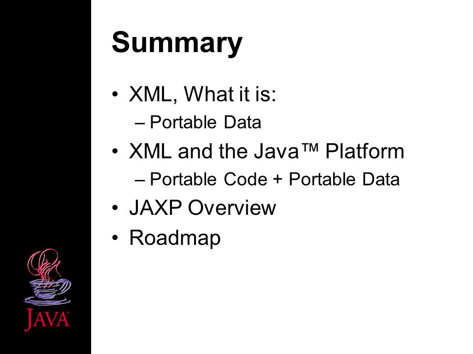 Summary XML, What it is: –Portable Data XML and the Java Platform –Portable Code + Portable Data JAXP Overview Roadmap