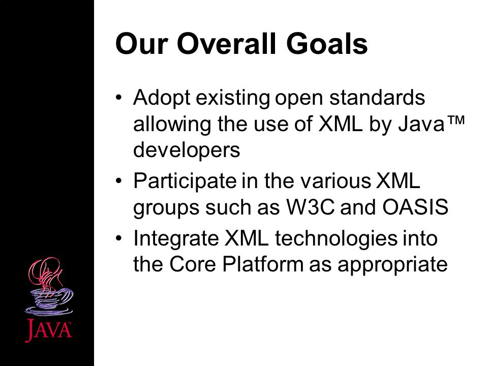 Our Overall Goals Adopt existing open standards allowing the use of XML by Java developers Participate in the various XML groups such as W3C and OASIS Integrate XML technologies into the Core Platform as appropriate