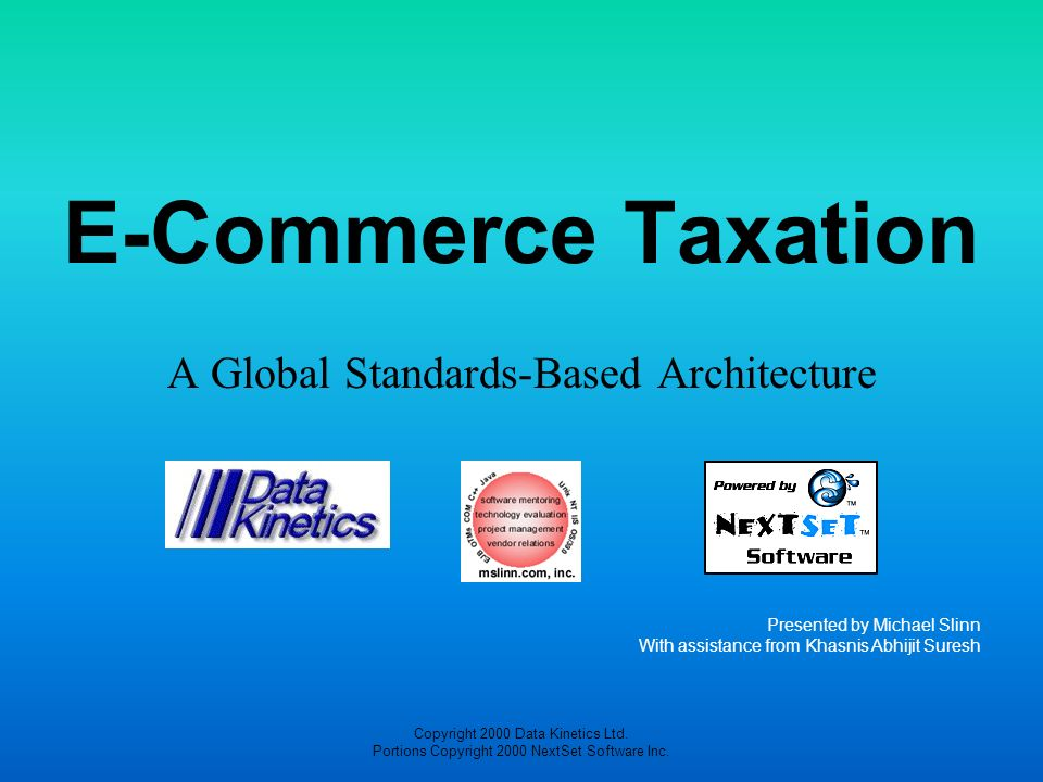 Copyright 2000 Data Kinetics Ltd. Portions Copyright 2000 NextSet Software Inc. E-Commerce Taxation A Global Standards-Based Architecture Presented by