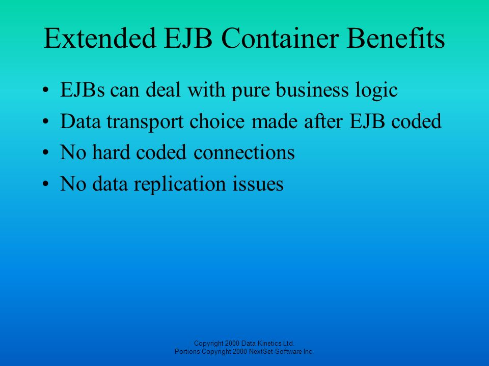 Copyright 2000 Data Kinetics Ltd. Portions Copyright 2000 NextSet Software Inc. Extended EJB Container Benefits EJBs can deal with pure business logic