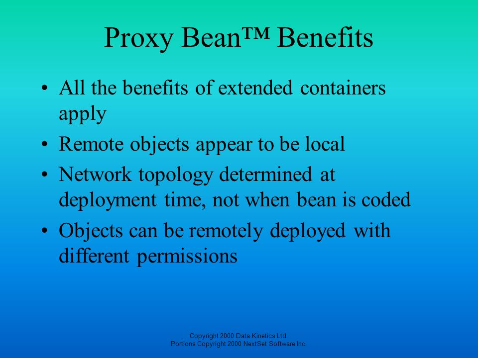 Copyright 2000 Data Kinetics Ltd. Portions Copyright 2000 NextSet Software Inc. Proxy Bean Benefits All the benefits of extended containers apply Remo