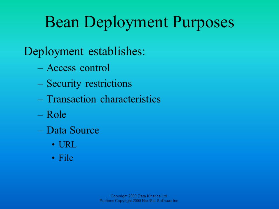 Copyright 2000 Data Kinetics Ltd. Portions Copyright 2000 NextSet Software Inc. Bean Deployment Purposes Deployment establishes: –Access control –Secu
