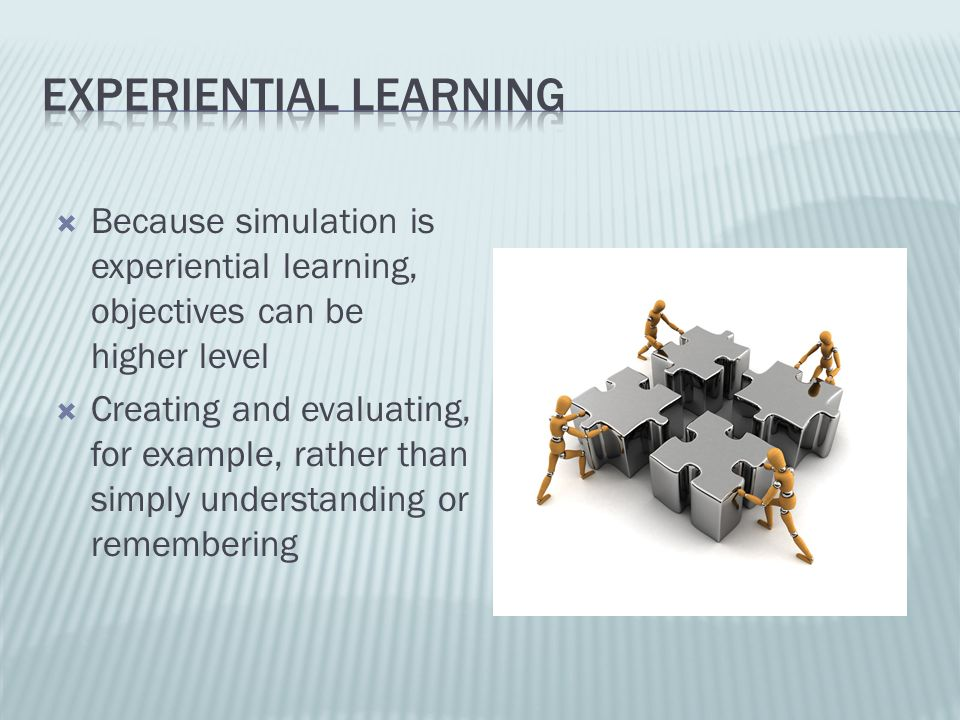Because simulation is experiential learning, objectives can be higher level Creating and evaluating, for example, rather than simply understanding or
