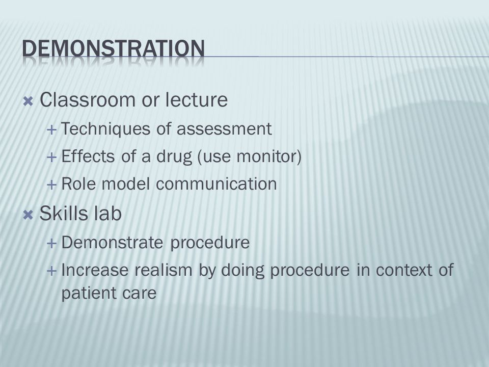 Classroom or lecture Techniques of assessment Effects of a drug (use monitor) Role model communication Skills lab Demonstrate procedure Increase reali