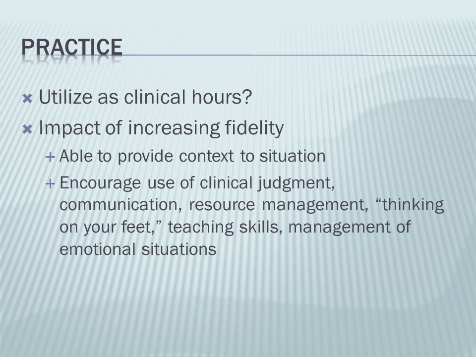 Utilize as clinical hours? Impact of increasing fidelity Able to provide context to situation Encourage use of clinical judgment, communication, resou