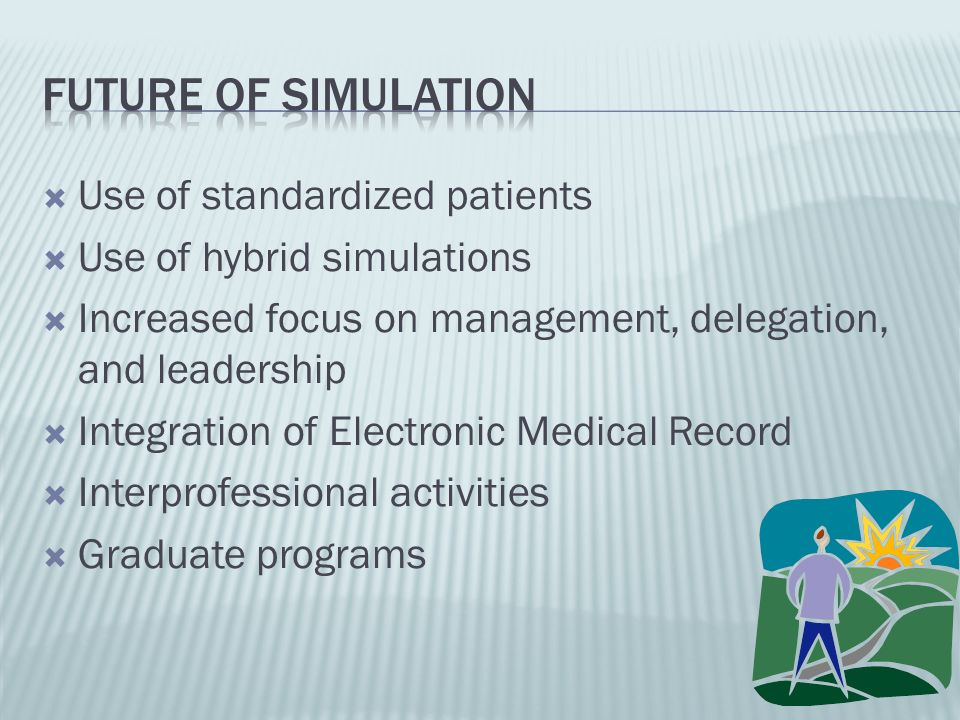 Use of standardized patients Use of hybrid simulations Increased focus on management, delegation, and leadership Integration of Electronic Medical Rec
