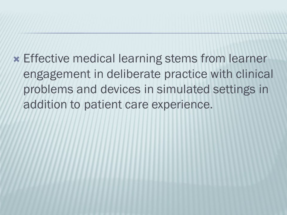 Effective medical learning stems from learner engagement in deliberate practice with clinical problems and devices in simulated settings in addition t