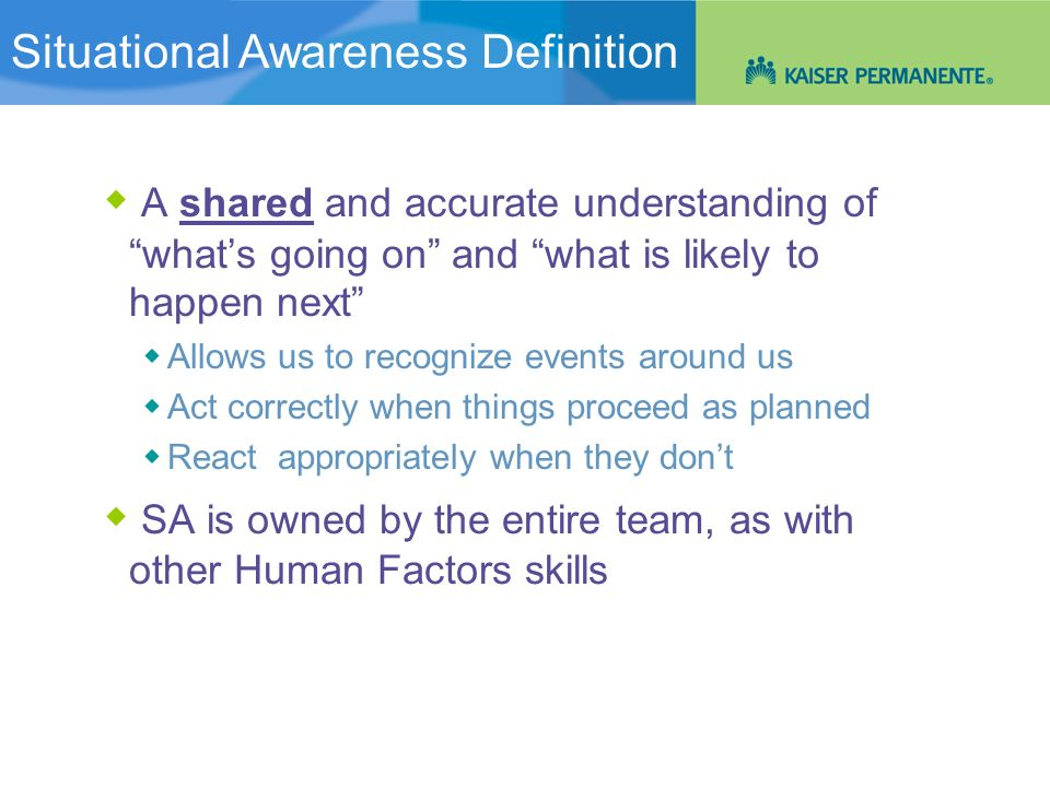 Situational Awareness: An Overview A shared and accurate understanding of whats going on and what is likely to happen next Allows us to recognize even