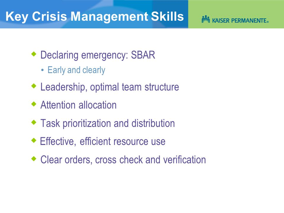 Key Crisis Management Skills Declaring emergency: SBAR Early and clearly Leadership, optimal team structure Attention allocation Task prioritization a