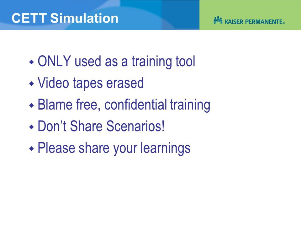 CETT Simulation ONLY used as a training tool Video tapes erased Blame free, confidential training Dont Share Scenarios! Please share your learnings
