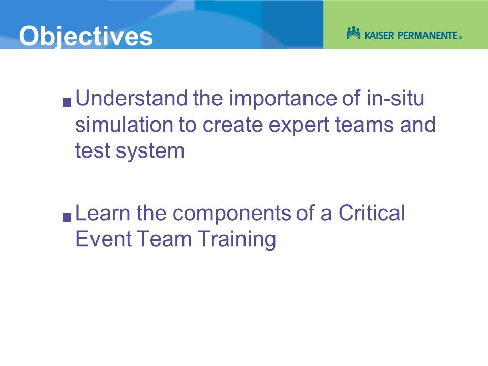 Objectives Understand the importance of in-situ simulation to create expert teams and test system Learn the components of a Critical Event Team Traini