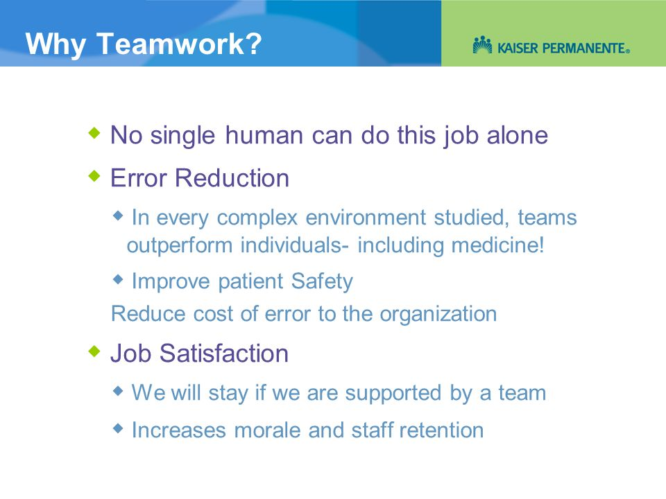Why Teamwork? No single human can do this job alone Error Reduction In every complex environment studied, teams outperform individuals- including medi