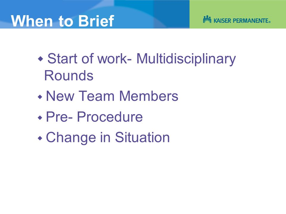When to Brief Start of work- Multidisciplinary Rounds New Team Members Pre- Procedure Change in Situation