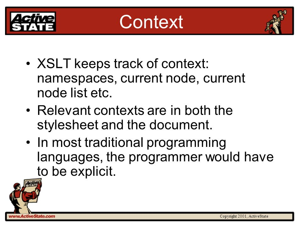 Copyright 2001, ActiveState Context XSLT keeps track of context: namespaces, current node, current node list etc. Relevant contexts are in both the st