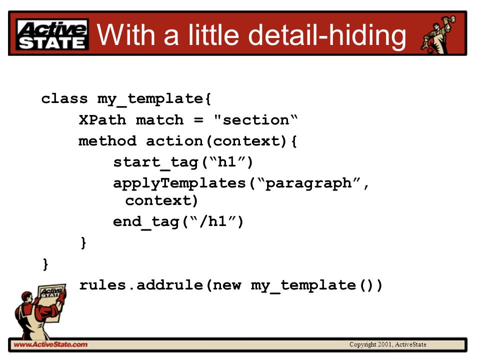 Copyright 2001, ActiveState With a little detail-hiding class my_template{ XPath match =