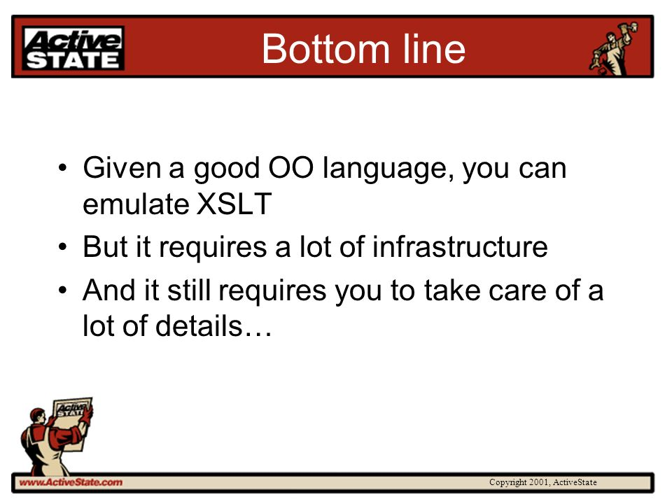 Copyright 2001, ActiveState Bottom line Given a good OO language, you can emulate XSLT But it requires a lot of infrastructure And it still requires you to take care of a lot of details…