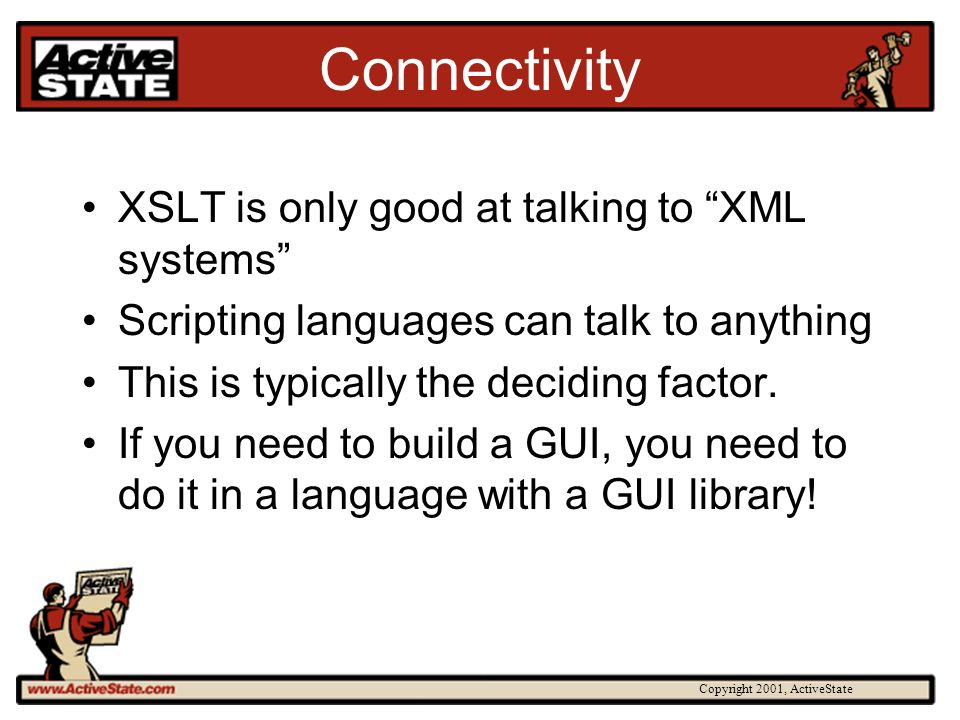Copyright 2001, ActiveState Connectivity XSLT is only good at talking to XML systems Scripting languages can talk to anything This is typically the deciding factor.