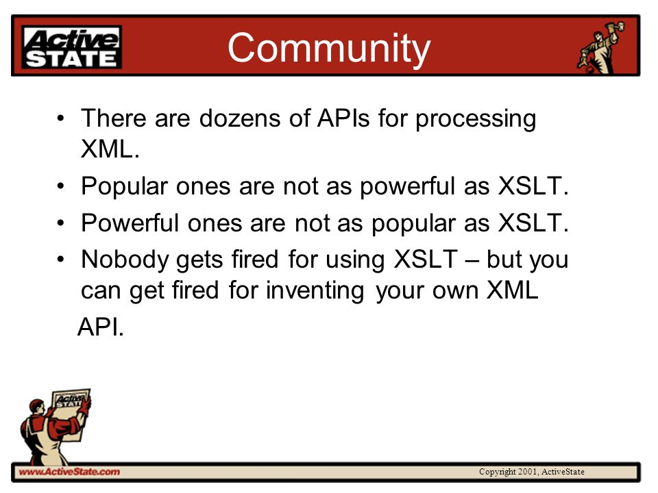Copyright 2001, ActiveState Community There are dozens of APIs for processing XML. Popular ones are not as powerful as XSLT. Powerful ones are not as