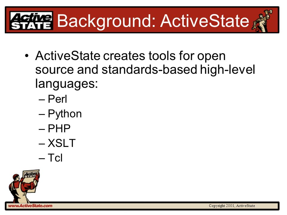 Copyright 2001, ActiveState Background: ActiveState ActiveState creates tools for open source and standards-based high-level languages: –Perl –Python