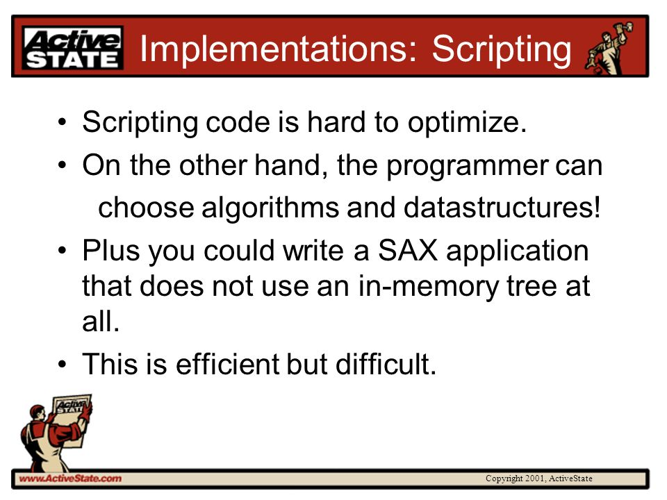 Copyright 2001, ActiveState Implementations: Scripting Scripting code is hard to optimize. On the other hand, the programmer can choose algorithms and