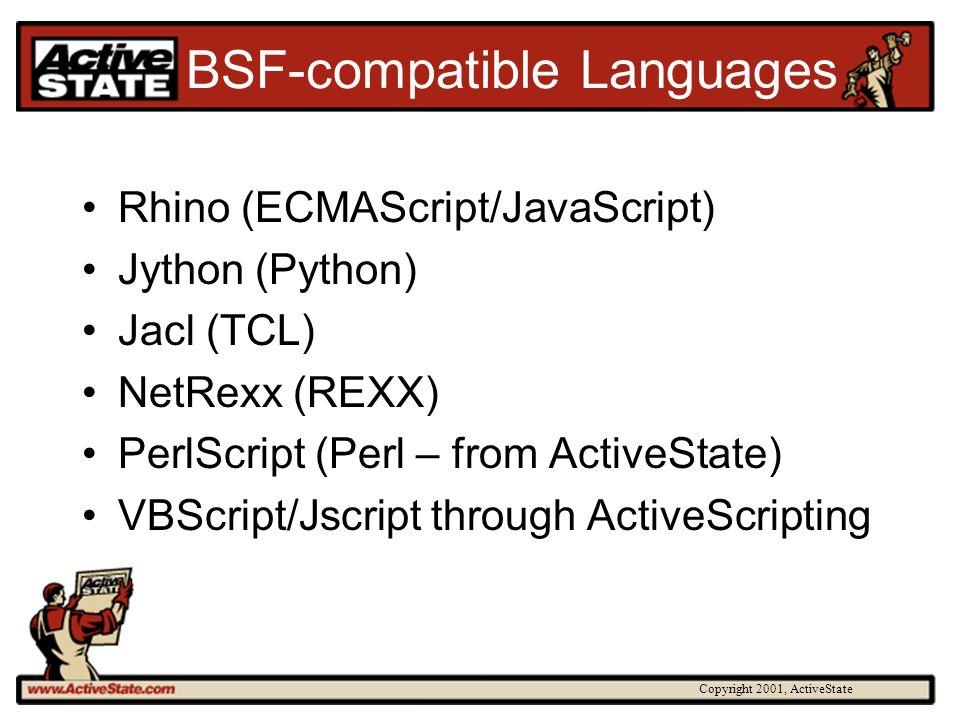 Copyright 2001, ActiveState BSF-compatible Languages Rhino (ECMAScript/JavaScript) Jython (Python) Jacl (TCL) NetRexx (REXX) PerlScript (Perl – from ActiveState) VBScript/Jscript through ActiveScripting