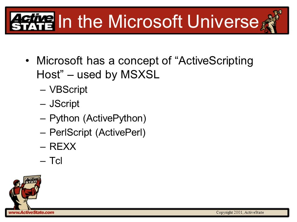 Copyright 2001, ActiveState In the Microsoft Universe Microsoft has a concept of ActiveScripting Host – used by MSXSL –VBScript –JScript –Python (ActivePython) –PerlScript (ActivePerl) –REXX –Tcl