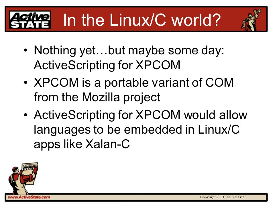 Copyright 2001, ActiveState In the Linux/C world? Nothing yet…but maybe some day: ActiveScripting for XPCOM XPCOM is a portable variant of COM from th