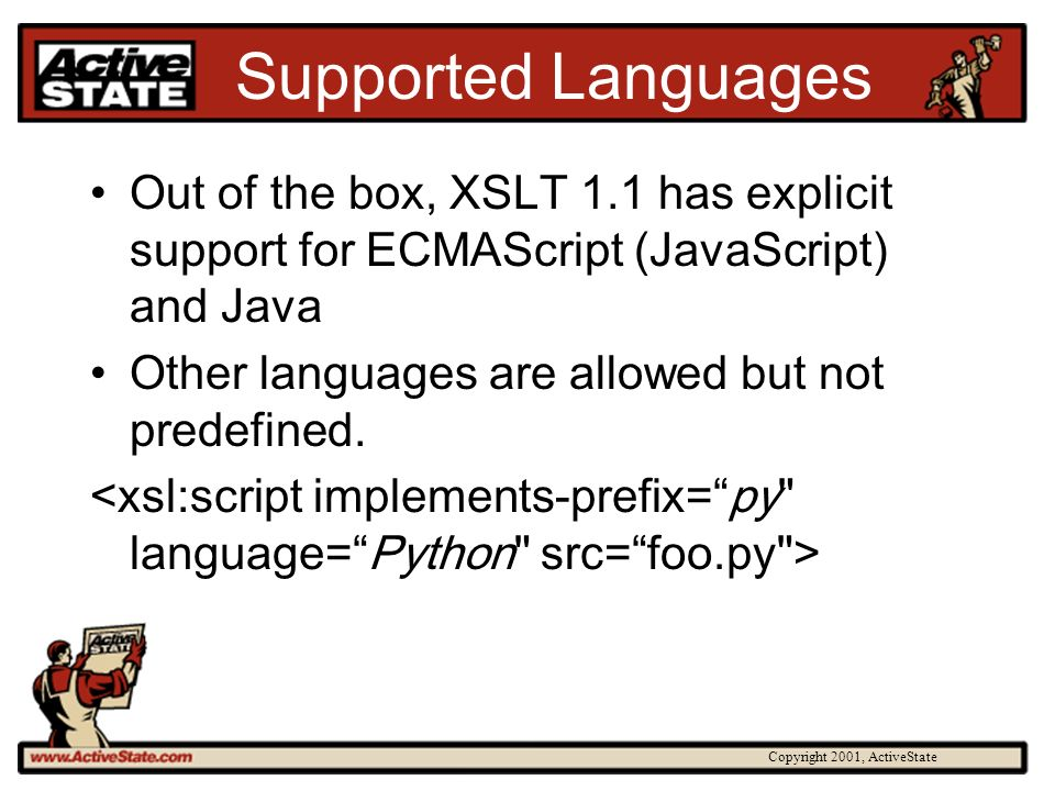 Copyright 2001, ActiveState Supported Languages Out of the box, XSLT 1.1 has explicit support for ECMAScript (JavaScript) and Java Other languages are allowed but not predefined.
