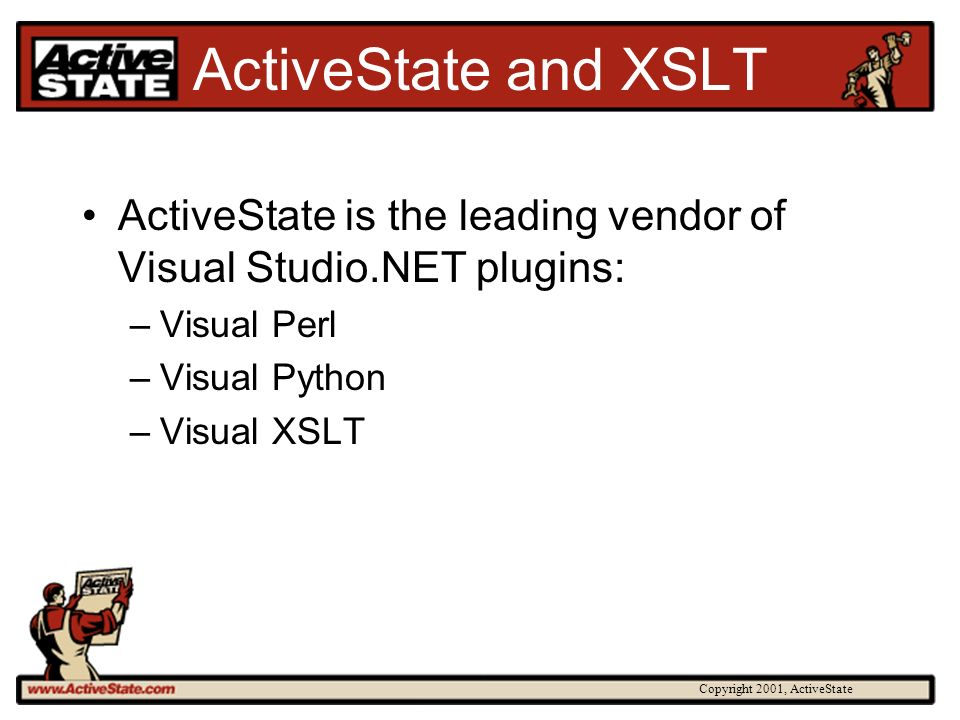 Copyright 2001, ActiveState ActiveState and XSLT ActiveState is the leading vendor of Visual Studio.NET plugins: –Visual Perl –Visual Python –Visual X
