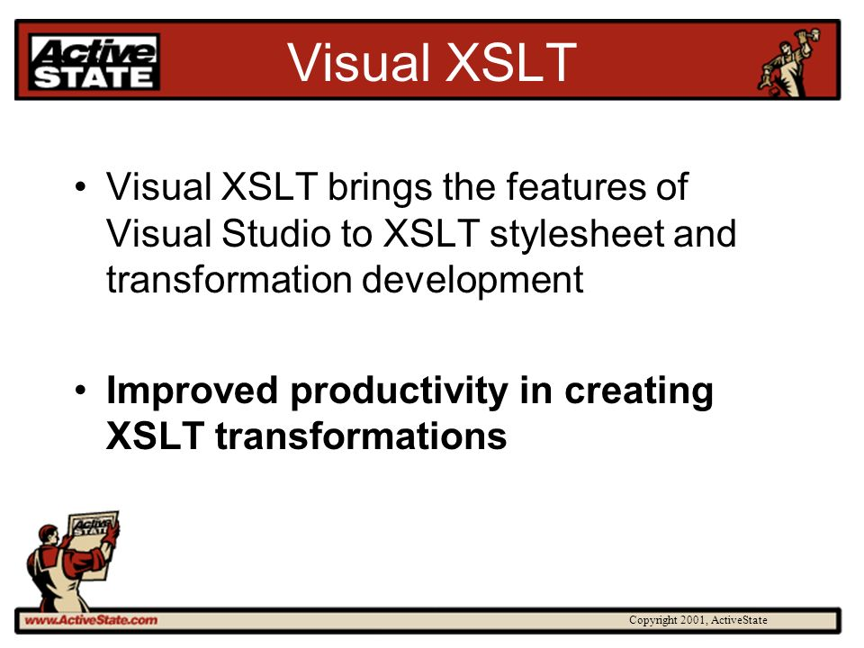 Copyright 2001, ActiveState Visual XSLT Visual XSLT brings the features of Visual Studio to XSLT stylesheet and transformation development Improved pr