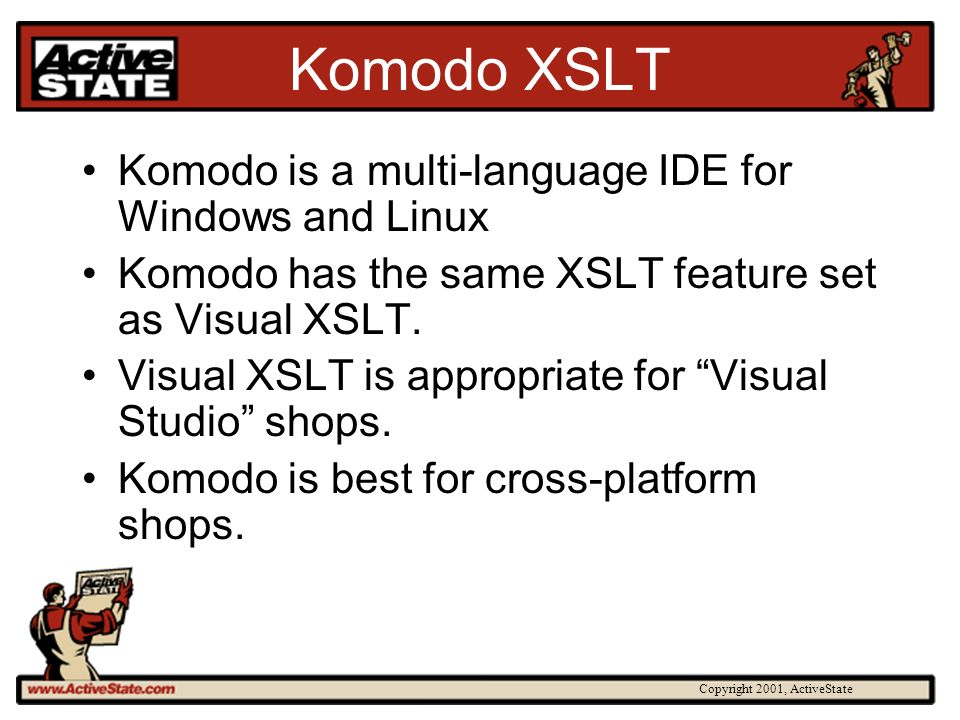 Copyright 2001, ActiveState Komodo XSLT Komodo is a multi-language IDE for Windows and Linux Komodo has the same XSLT feature set as Visual XSLT. Visu