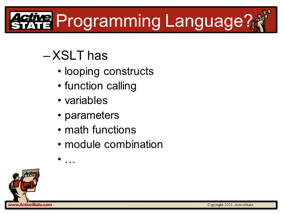 Copyright 2001, ActiveState Scripting Languages Scripting languages are designed to be general purpose Modern scripting languages go well beyond scripting They are general purpose multi- paradigm languages –But XSLT wins for specificity